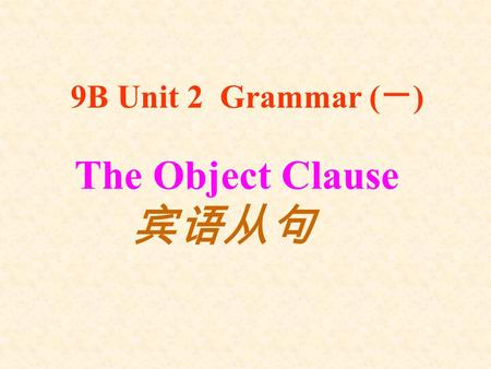 The Object Clause 宾语从句 9B Unit 2 Grammar ( 一 ) 1. He will be back in an hour. I heard ______________________________. 2. They miss us very much. She.