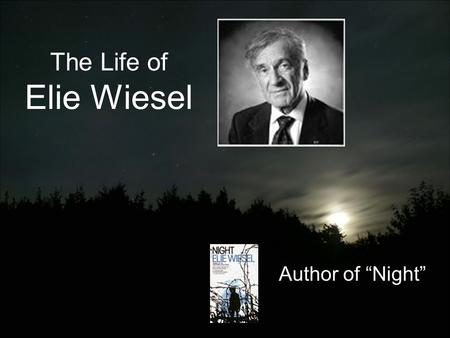 "The Life of Elie Wiesel Author of ""Night"". Early Life Born in Sighet, Romania on September 30, 1928. Lived with his family –Father Schlomo –Mother Feig."