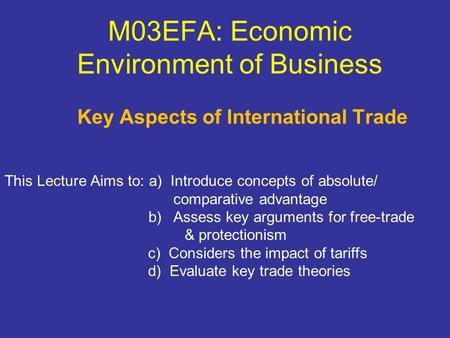 M03EFA: Economic Environment of Business Key Aspects of International Trade This Lecture Aims to: a) Introduce concepts of absolute/ comparative advantage.