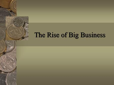 The Rise of Big Business. Essential Question How did big businesses in the late 1800's and early 1900's help the United States economy grow quickly?