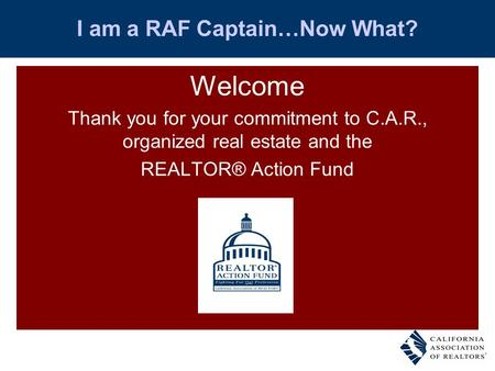 I am a RAF Captain…Now What? Welcome Thank you for your commitment to C.A.R., organized real estate and the REALTOR® Action Fund.
