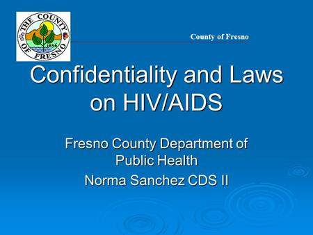 Confidentiality and Laws on HIV/AIDS Fresno County Department of Public Health Norma Sanchez CDS II County of Fresno.