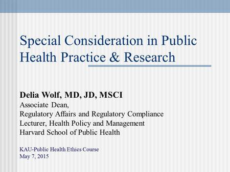 Special Consideration in Public Health Practice & Research Delia Wolf, MD, JD, MSCI Associate Dean, Regulatory Affairs and Regulatory Compliance Lecturer,