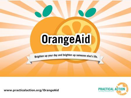 Www.practicalaction.org/OrangeAid. Looking for some fun ideas? January can feel a bit cold and dreary – so here's an idea to bring a little brightness.