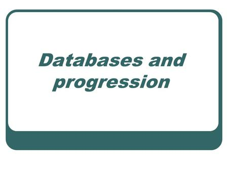 Databases and progression. Learning objectives Distinguish between branching tree (binary), flat file, relational and spreadsheet databases Begin to explore.