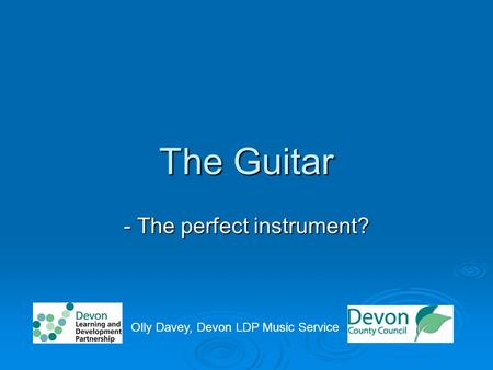 The Guitar - The perfect instrument? Olly Davey, Devon LDP Music Service.
