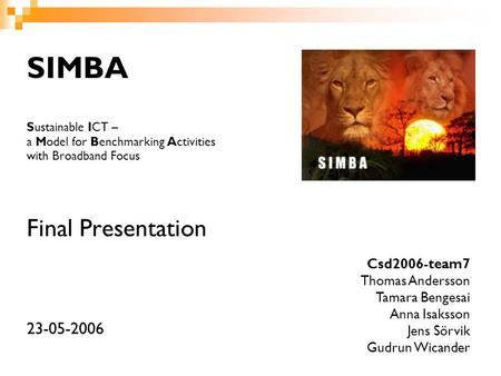 SIMBA Sustainable ICT – a Model for Benchmarking Activities with Broadband Focus Final Presentation 23-05-2006 Csd2006-team7 Thomas Andersson Tamara Bengesai.