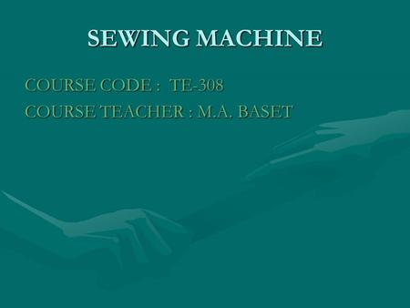 SEWING MACHINE COURSE CODE : TE-308 COURSE TEACHER : M.A. BASET.