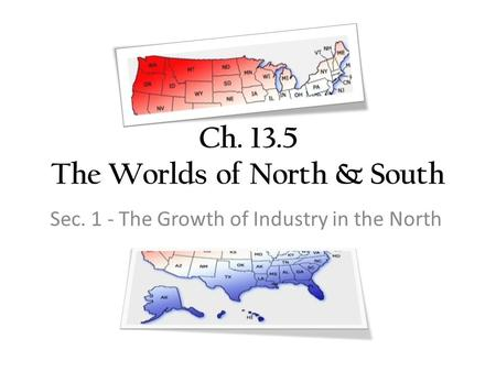 Ch. 13.5 The Worlds of North & South Sec. 1 - The Growth of Industry in the North.