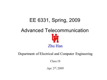 EE 6331, Spring, 2009 Advanced Telecommunication Zhu Han Department of Electrical and Computer Engineering Class 18 Apr. 2 rd, 2009.