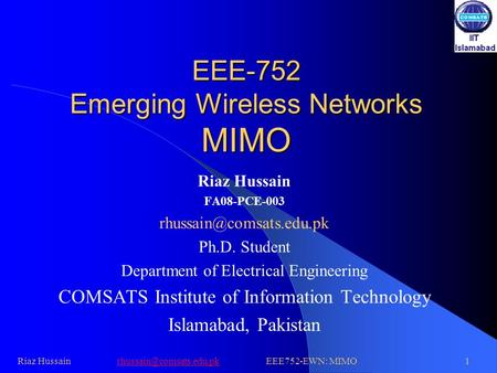 EEE-752 Emerging Wireless Networks MIMO Riaz Hussain FA08-PCE-003 Ph.D. Student Department of Electrical Engineering COMSATS Institute.