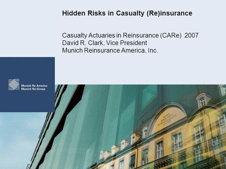 Hidden Risks in Casualty (Re)insurance Casualty Actuaries in Reinsurance (CARe) 2007 David R. Clark, Vice President Munich Reinsurance America, Inc.