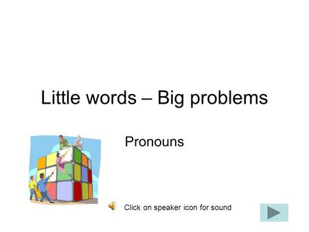 Little words – Big problems Pronouns Click on speaker icon for sound.