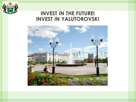 INVEST IN THE FUTURE! INVEST IN YALUTOROVSK!. Yalutorovsk is a town of new perspectives! The area of the territory is 5 209 ha. Supply of labor resources.