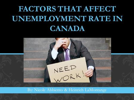 FACTORS THAT AFFECT UNEMPLOYMENT RATE IN CANADA By: Nicole Abbiento & Heinrich LaMontange.