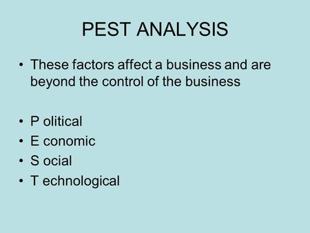 PEST ANALYSIS These factors affect a business and are beyond the control of the business P olitical E conomic S ocial T echnological.