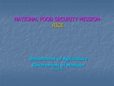 NATIONAL FOOD SECURITY MISSION- RICE Department of Agriculture Government of Manipur June 2012.
