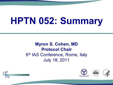 Myron S. Cohen, MD Protocol Chair 6 th IAS Conference, Rome, Italy July 18, 2011 HPTN 052: Summary.