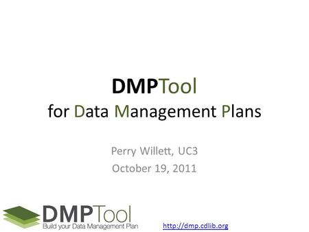 DMPTool for Data Management Plans Perry Willett, UC3 October 19, 2011