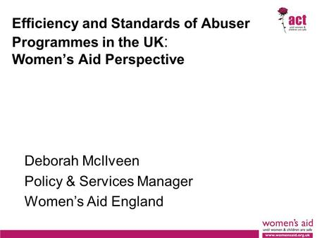 Efficiency and Standards of Abuser Programmes in the UK : Women's Aid Perspective Deborah McIlveen Policy & Services Manager Women's Aid England.
