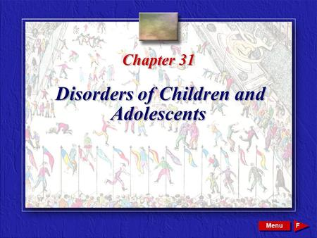 Copyright © 2002 by W. B. Saunders Company. All rights reserved. Chapter 31 Disorders of Children and Adolescents Menu F.