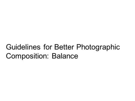 Guidelines for Better Photographic Composition: Balance.