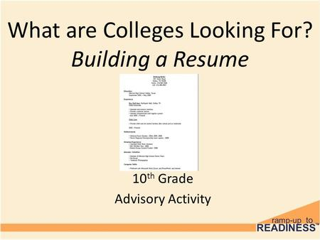 10 th Grade Advisory Activity What are Colleges Looking For? Building a Resume.