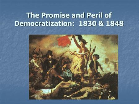 The Promise and Peril of Democratization: 1830 & 1848.