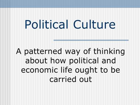 Political Culture A patterned way of thinking about how political and economic life ought to be carried out.