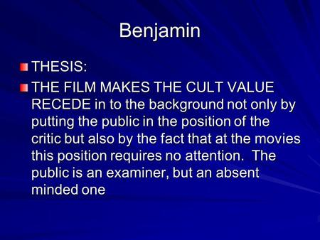 Benjamin THESIS: THE FILM MAKES THE CULT VALUE RECEDE in to the background not only by putting the public in the position of the critic but also by the.