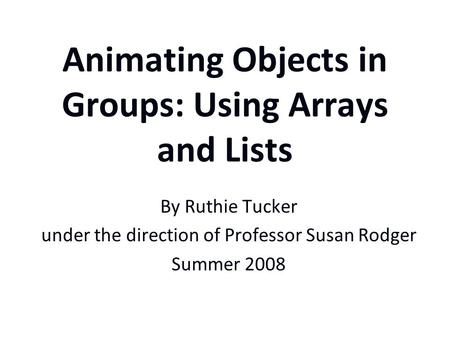 Animating Objects in Groups: Using Arrays and Lists By Ruthie Tucker under the direction of Professor Susan Rodger Summer 2008.
