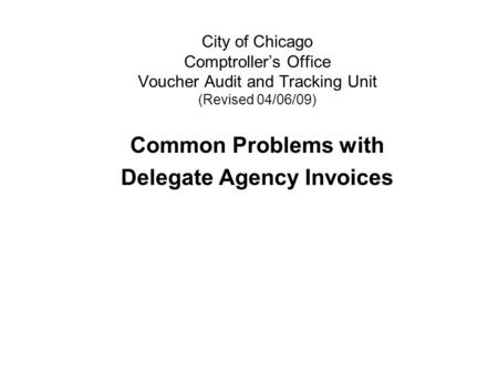 City of Chicago Comptroller's Office Voucher Audit and Tracking Unit (Revised 04/06/09) Common Problems with Delegate Agency Invoices.