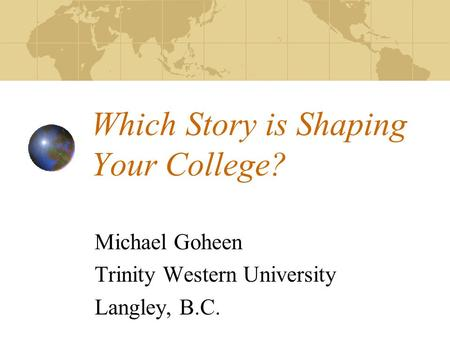 Which Story is Shaping Your College? Michael Goheen Trinity Western University Langley, B.C.