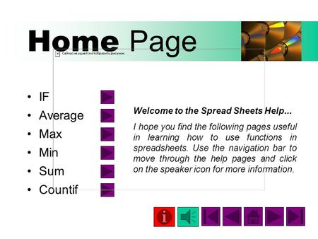 Home Page IF Average Max Min Sum Countif Welcome to the Spread Sheets Help... I hope you find the following pages useful in learning how to use functions.