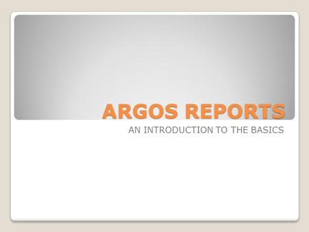 ARGOS REPORTS AN INTRODUCTION TO THE BASICS. ARGOS REPORTS Argos is a reporting solution Provides access to all registration, course, section, student,