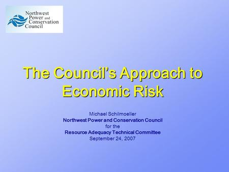 The Council's Approach to Economic Risk Michael Schilmoeller Northwest Power and Conservation Council for the Resource Adequacy Technical Committee September.