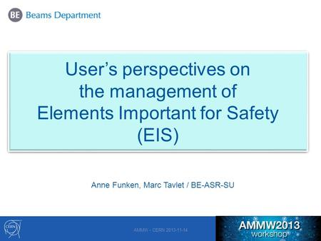 1 User's perspectives on the management of Elements Important for Safety (EIS) AMMW - CERN 2013-11-14 Anne Funken, Marc Tavlet / BE-ASR-SU.