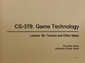 CS-378: Game Technology Lecture #4: Texture and Other Maps Prof. Okan Arikan University of Texas, Austin V2005-09-1.1 Lecture #4: Texture and Other Maps.