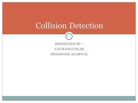 PRESENTED BY – GAURANGI TILAK SHASHANK AGARWAL Collision Detection.
