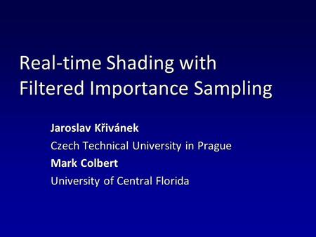 Real-time Shading with Filtered Importance Sampling Jaroslav Křivánek Czech Technical University in Prague Mark Colbert University of Central Florida.