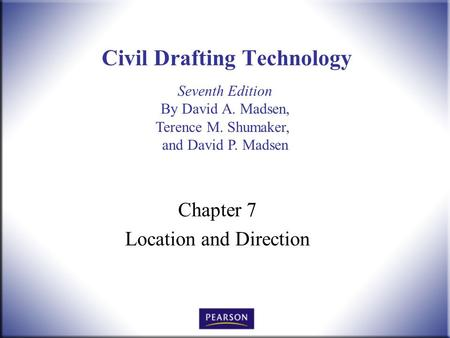 Seventh Edition By David A. Madsen, Terence M. Shumaker, and David P. Madsen Civil Drafting Technology Chapter 7 Location and Direction.