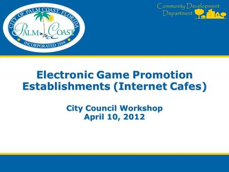 Community Development Department Electronic Game Promotion Establishments (Internet Cafes) City Council Workshop April 10, 2012.