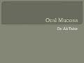 Dr. Ali Tahir.  Moist lining of GIT, Nasal passages & body cavities that communicate with the exterior  The mucous membrane of oral cavity is called.