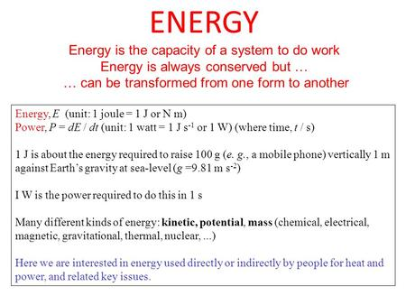 ENERGY Energy is the capacity of a system to do work Energy is always conserved but … … can be transformed from one form to another Energy, E (unit: 1.