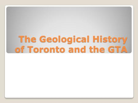 The Geological History of Toronto and the GTA. Toronto's Geological History The oldest rocks in southern Ontario are up to 1.5 billion years old and are.