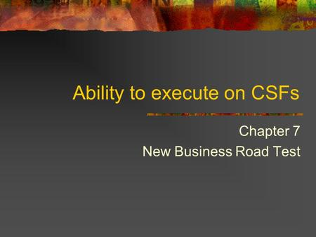 Ability to execute on CSFs Chapter 7 New Business Road Test.