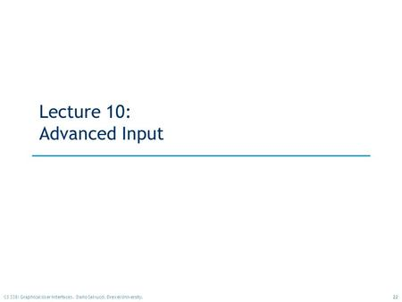 22CS 338: Graphical User Interfaces. Dario Salvucci, Drexel University. Lecture 10: Advanced Input.