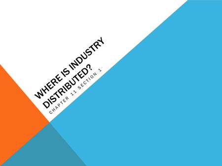 WHERE IS INDUSTRY DISTRIBUTED? CHAPTER 11 SECTION 1.