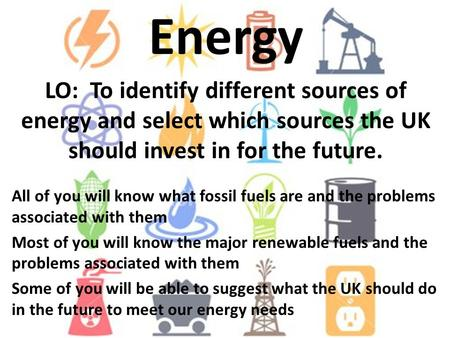 Energy LO: To identify different sources of energy and select which sources the UK should invest in for the future. All of you will know what fossil fuels.