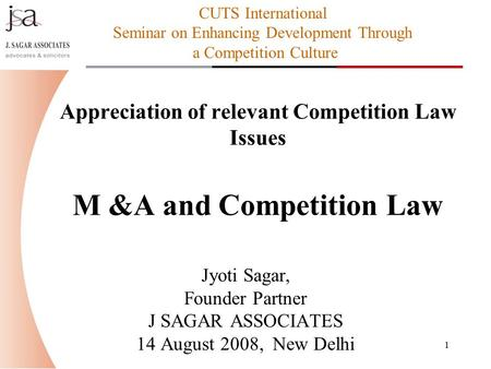 1 Appreciation of relevant Competition Law Issues M &A and Competition Law Jyoti Sagar, Founder Partner J SAGAR ASSOCIATES 14 August 2008, New Delhi CUTS.
